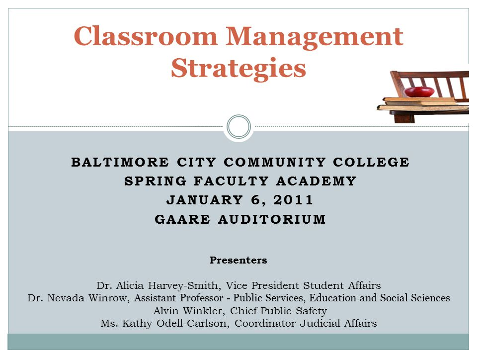 BALTIMORE CITY COMMUNITY COLLEGE SPRING FACULTY ACADEMY JANUARY 6, 2011 GAARE AUDITORIUM Classroom Management Strategies Presenters Dr.