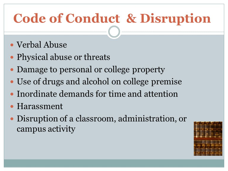 Code of Conduct & Disruption Verbal Abuse Physical abuse or threats Damage to personal or college property Use of drugs and alcohol on college premise Inordinate demands for time and attention Harassment Disruption of a classroom, administration, or campus activity