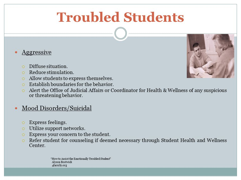 Troubled Students Aggressive  Diffuse situation.  Reduce stimulation.
