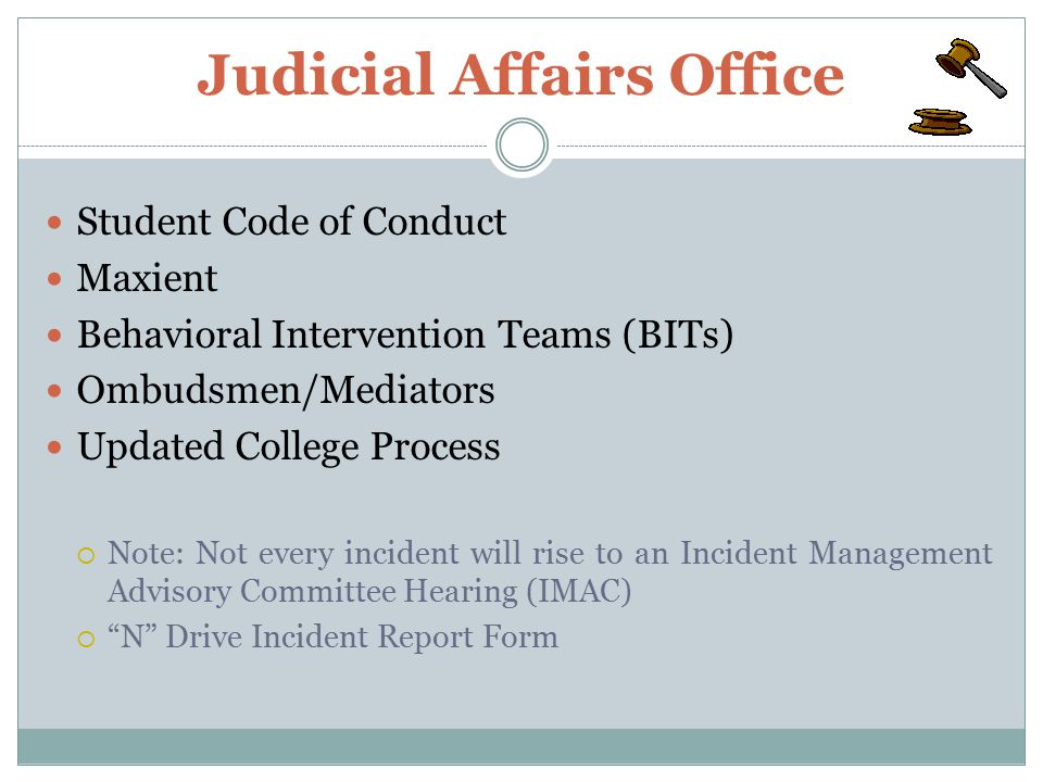 Judicial Affairs Office Student Code of Conduct Maxient Behavioral Intervention Teams (BITs) Ombudsmen/Mediators Updated College Process  Note: Not every incident will rise to an Incident Management Advisory Committee Hearing (IMAC)  N Drive Incident Report Form