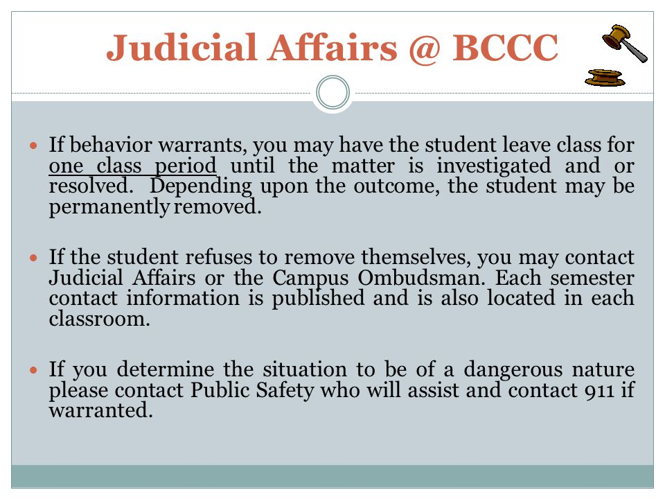 Judicial Affairs @ BCCC If behavior warrants, you may have the student leave class for one class period until the matter is investigated and or resolved.