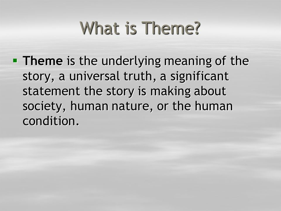 What is Theme?  Theme is the underlying meaning of the story, a universal truth, a significant statement the story is making about society, human nat