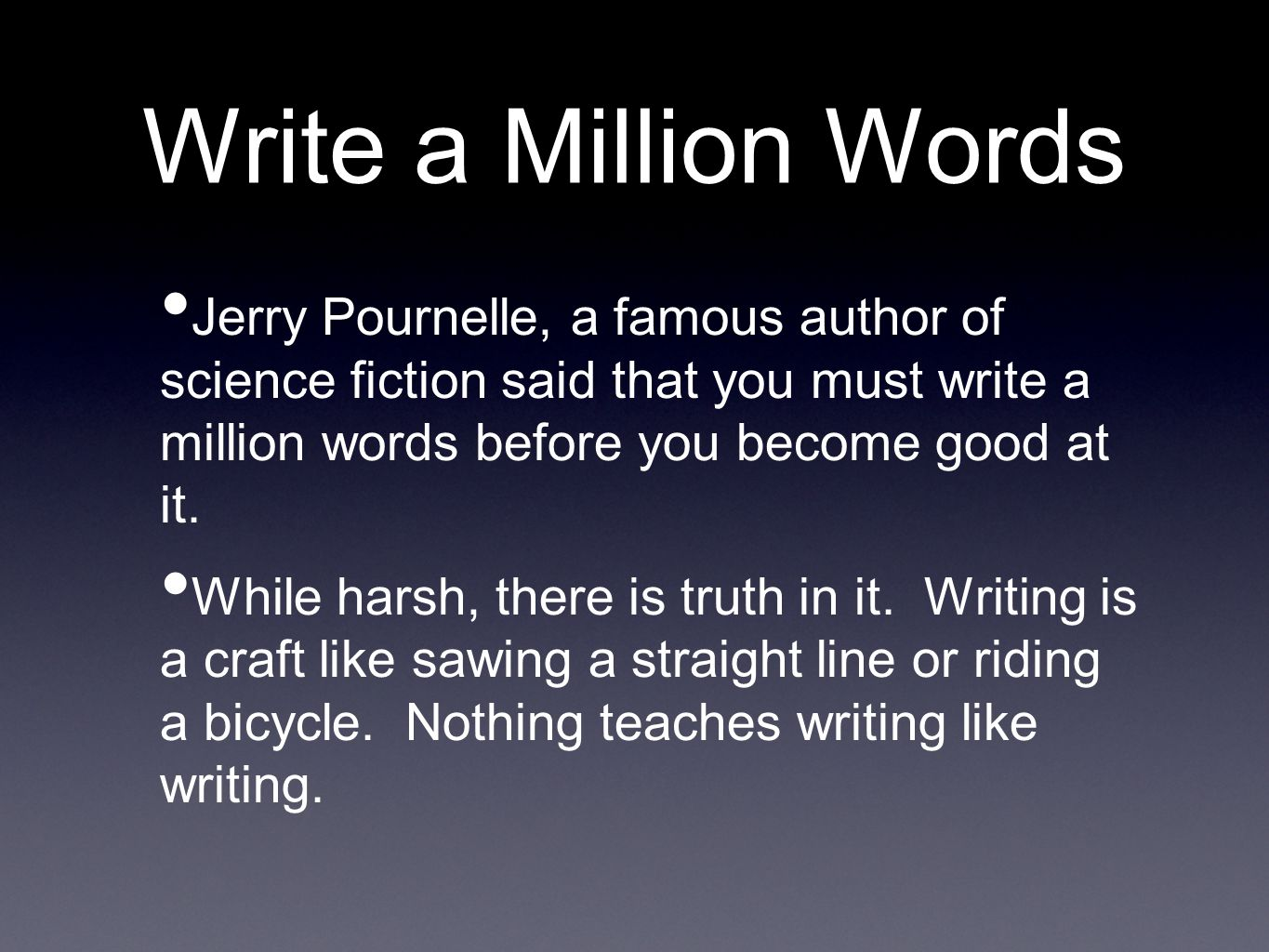 Write a Million Words Jerry Pournelle, a famous author of science fiction said that you must write a million words before you become good at it.
