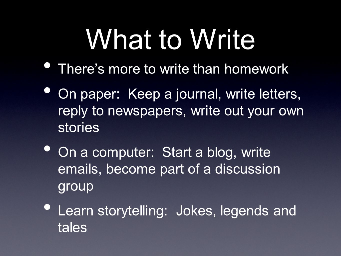What to Write There's more to write than homework On paper: Keep a journal, write letters, reply to newspapers, write out your own stories On a computer: Start a blog, write emails, become part of a discussion group Learn storytelling: Jokes, legends and tales