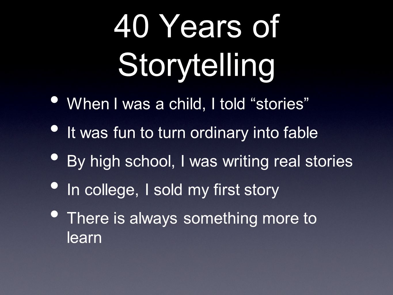 40 Years of Storytelling When I was a child, I told stories It was fun to turn ordinary into fable By high school, I was writing real stories In college, I sold my first story There is always something more to learn