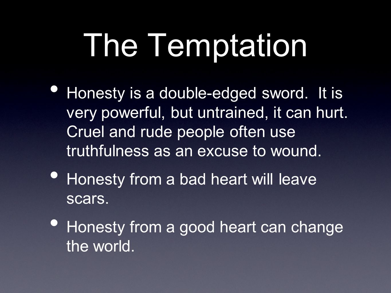The Temptation Honesty is a double-edged sword. It is very powerful, but untrained, it can hurt.