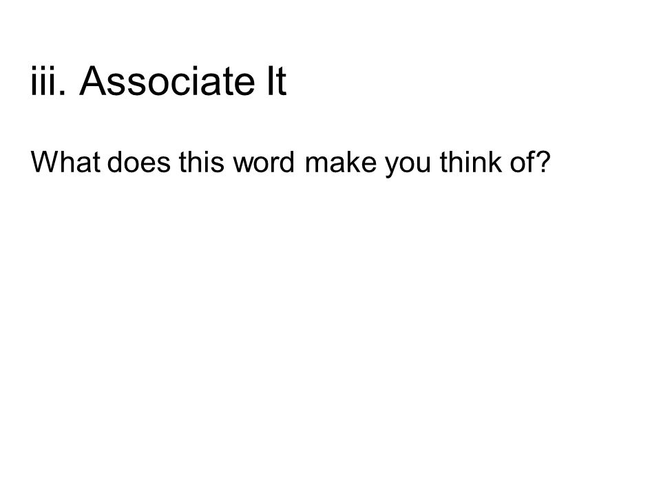 iii. Associate It What does this word make you think of?