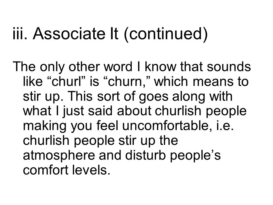 """iii. Associate It (continued) The only other word I know that sounds like """"churl"""" is """"churn,"""" which means to stir up. This sort of goes along with wha"""