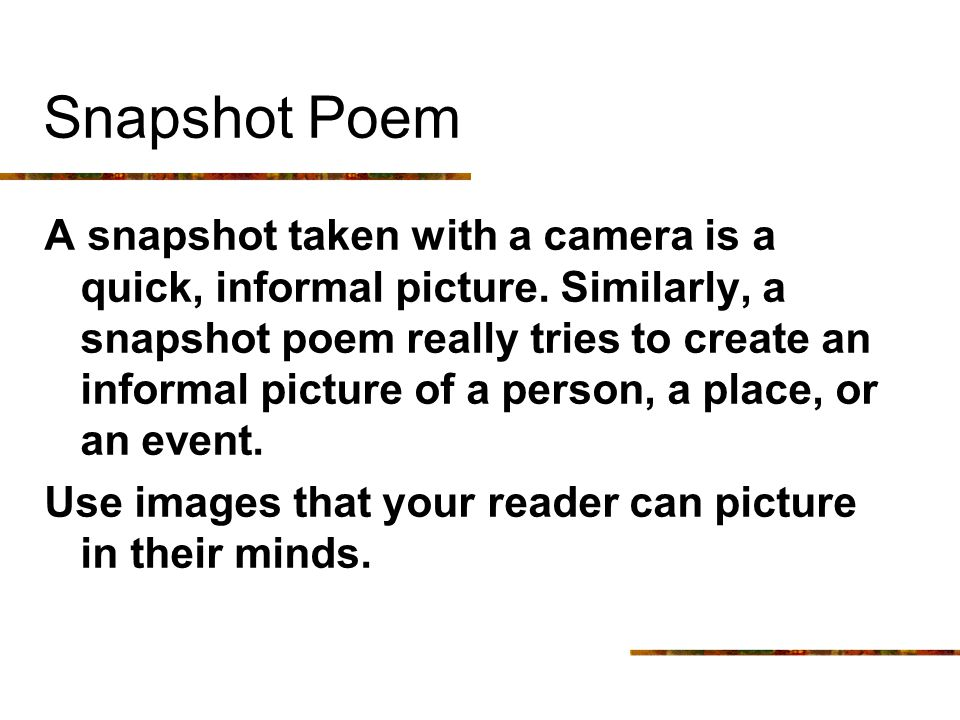 Snapshot Poem A snapshot taken with a camera is a quick, informal picture. Similarly, a snapshot poem really tries to create an informal picture of a
