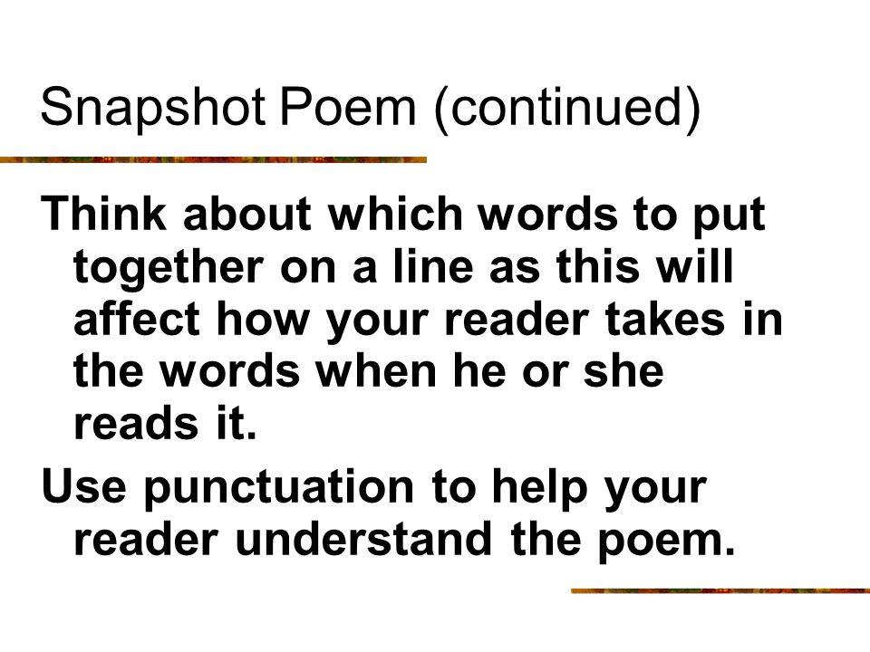 Snapshot Poem (continued) Think about which words to put together on a line as this will affect how your reader takes in the words when he or she read