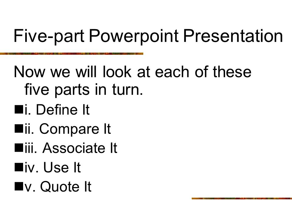 Five-part Powerpoint Presentation Now we will look at each of these five parts in turn. i. Define It ii. Compare It iii. Associate It iv. Use It v. Qu
