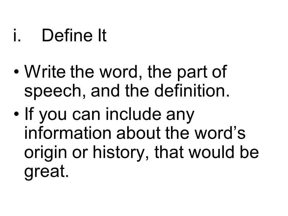 i.Define It Write the word, the part of speech, and the definition. If you can include any information about the word's origin or history, that would