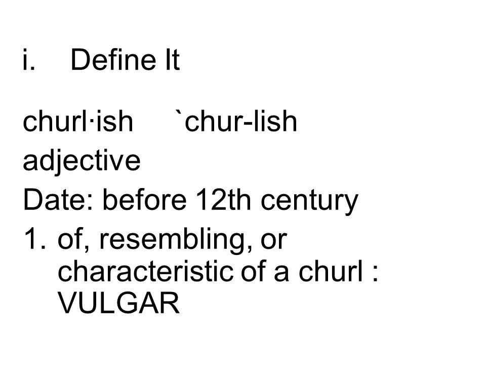 i.Define It churl·ish `chur-lish adjective Date: before 12th century 1.of, resembling, or characteristic of a churl : VULGAR