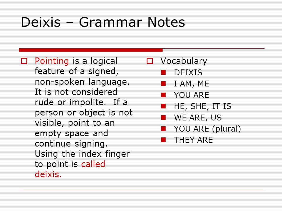 Deixis – Grammar Notes  Pointing is a logical feature of a signed, non-spoken language. It is not considered rude or impolite. If a person or object