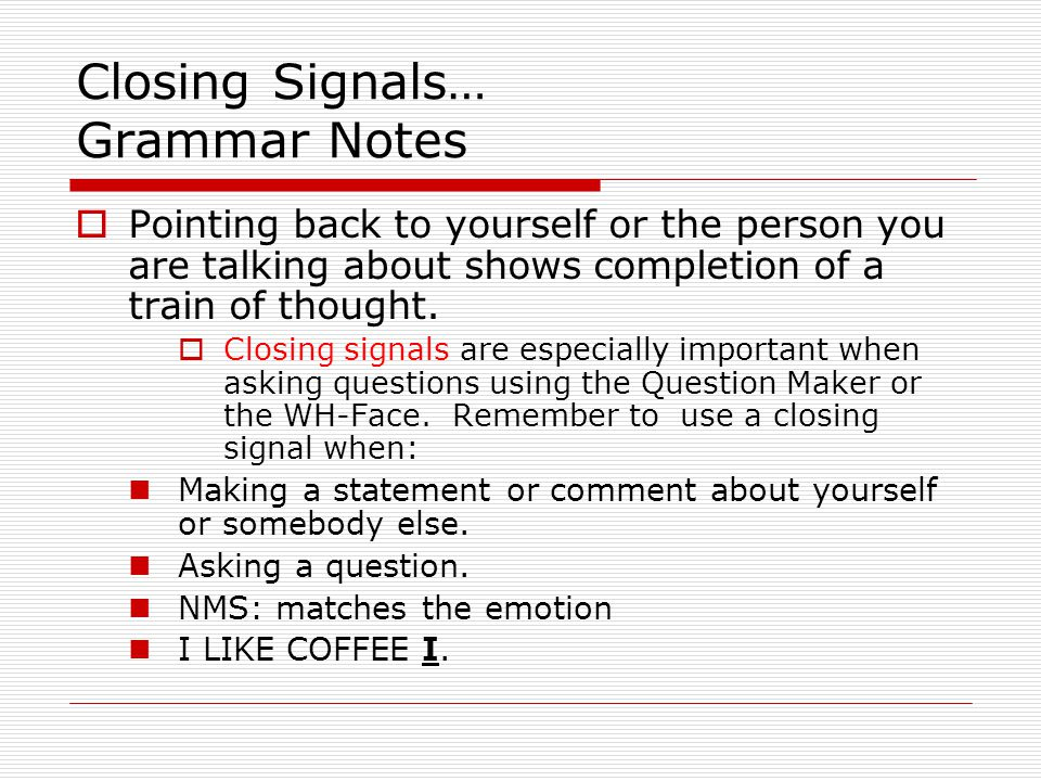 Closing Signals… Grammar Notes  Pointing back to yourself or the person you are talking about shows completion of a train of thought.  Closing signa
