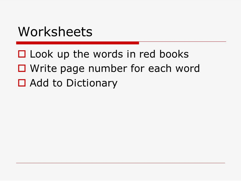 Worksheets  Look up the words in red books  Write page number for each word  Add to Dictionary