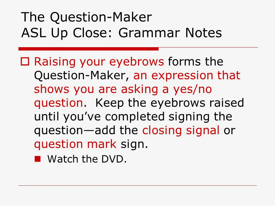 The Question-Maker ASL Up Close: Grammar Notes  Raising your eyebrows forms the Question-Maker, an expression that shows you are asking a yes/no ques