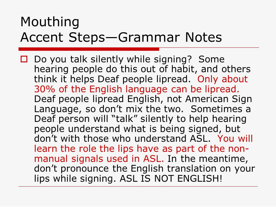 Mouthing Accent Steps—Grammar Notes  Do you talk silently while signing? Some hearing people do this out of habit, and others think it helps Deaf peo