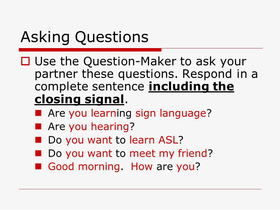 Asking Questions  Use the Question-Maker to ask your partner these questions. Respond in a complete sentence including the closing signal. Are you le