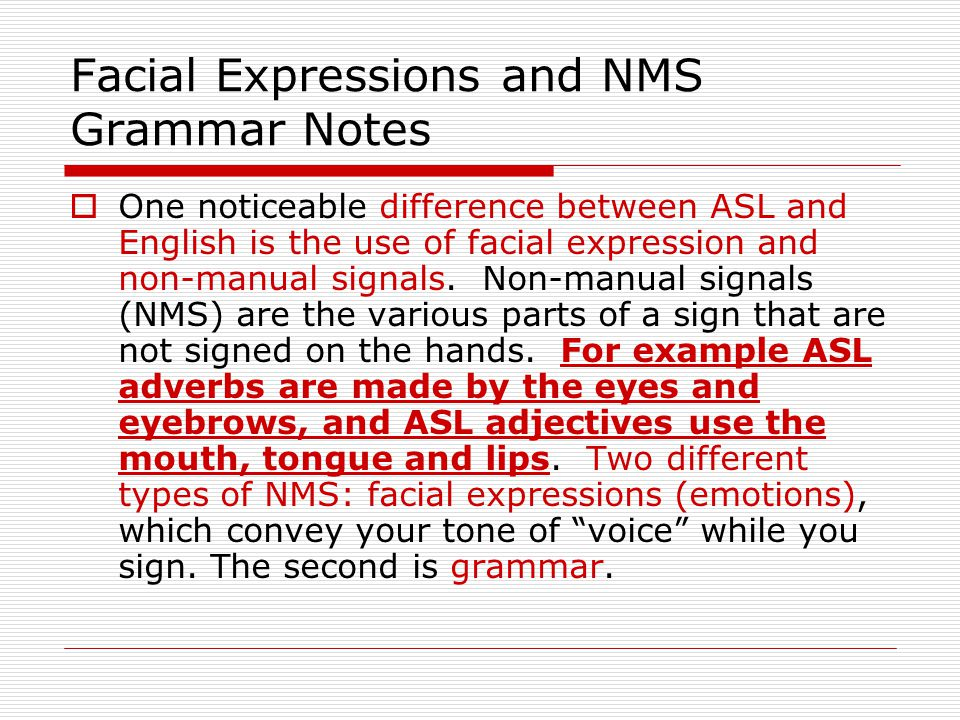 Facial Expressions and NMS Grammar Notes  One noticeable difference between ASL and English is the use of facial expression and non-manual signals. N
