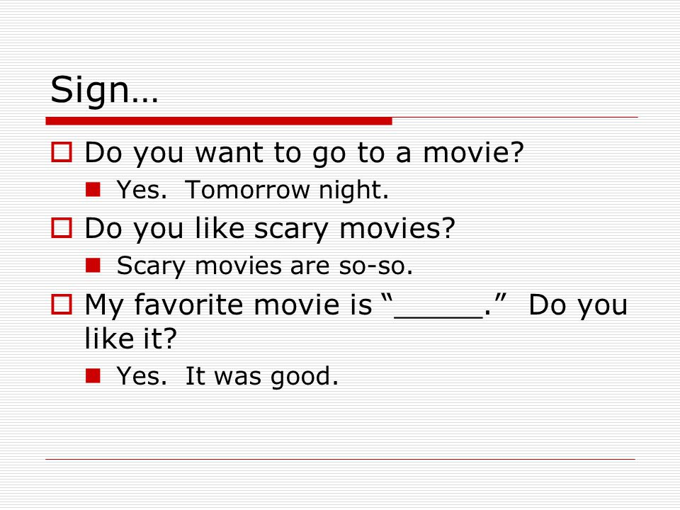 "Sign…  Do you want to go to a movie? Yes. Tomorrow night.  Do you like scary movies? Scary movies are so-so.  My favorite movie is ""_____."" Do you"