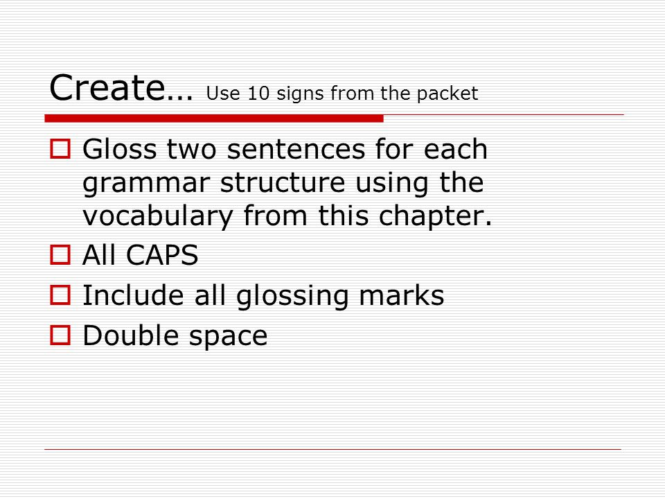 Create… Use 10 signs from the packet  Gloss two sentences for each grammar structure using the vocabulary from this chapter.  All CAPS  Include all
