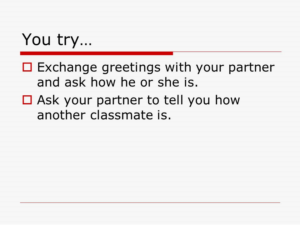 You try…  Exchange greetings with your partner and ask how he or she is.  Ask your partner to tell you how another classmate is.