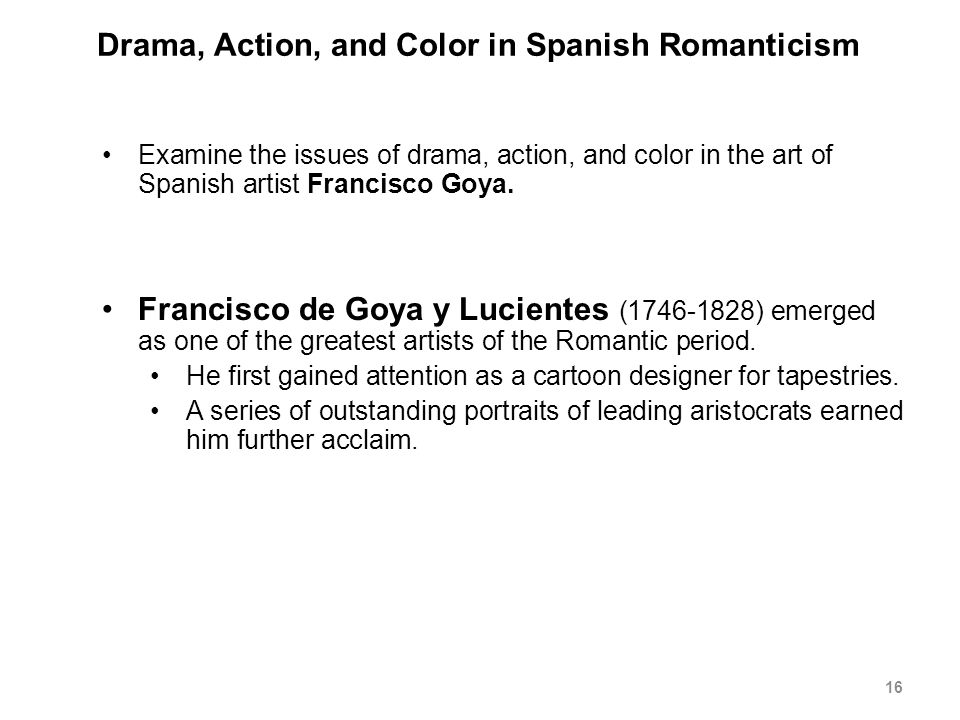 Drama, Action, and Color in Spanish Romanticism Examine the issues of drama, action, and color in the art of Spanish artist Francisco Goya.