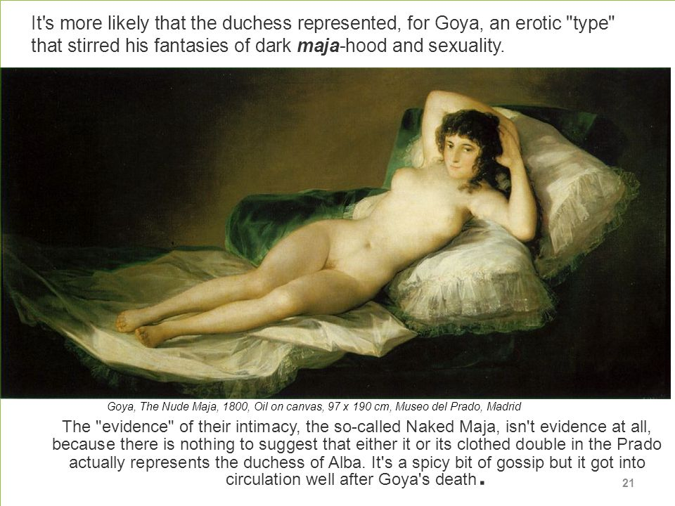 The evidence of their intimacy, the so-called Naked Maja, isn t evidence at all, because there is nothing to suggest that either it or its clothed double in the Prado actually represents the duchess of Alba.
