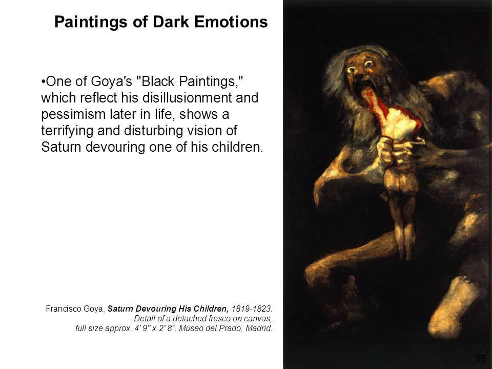 Paintings of Dark Emotions One of Goya s Black Paintings, which reflect his disillusionment and pessimism later in life, shows a terrifying and disturbing vision of Saturn devouring one of his children.