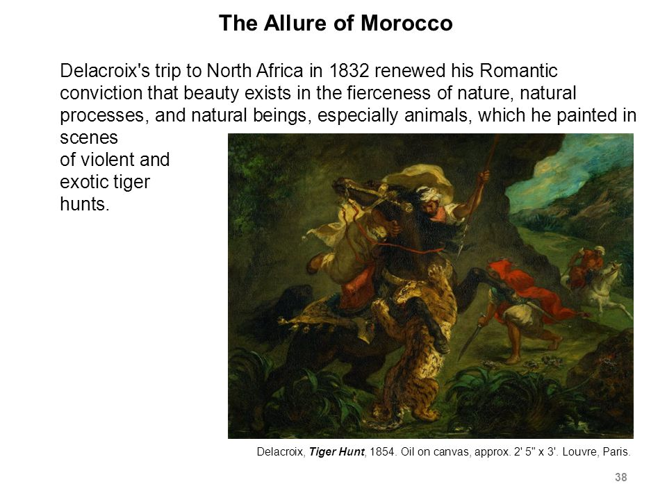 The Allure of Morocco Delacroix s trip to North Africa in 1832 renewed his Romantic conviction that beauty exists in the fierceness of nature, natural processes, and natural beings, especially animals, which he painted in scenes of violent and exotic tiger hunts.