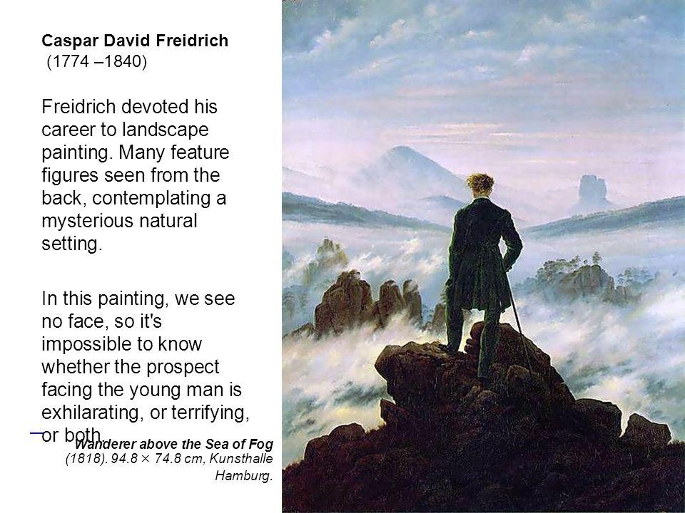 Caspar David Freidrich (1774 –1840) Freidrich devoted his career to landscape painting.