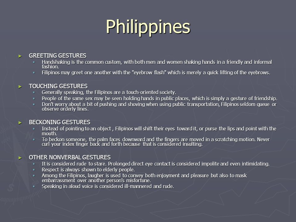 Philippines ► GREETING GESTURES  Handshaking is the common custom, with both men and women shaking hands in a friendly and informal fashion.  Filipi