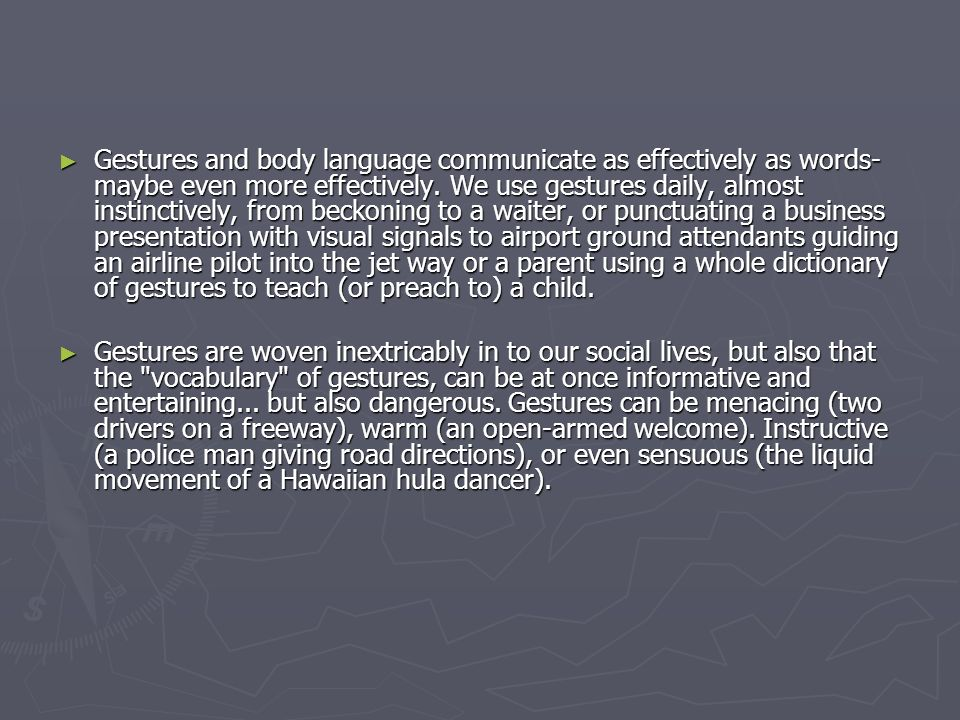 ► Gestures and body language communicate as effectively as words- maybe even more effectively. We use gestures daily, almost instinctively, from becko