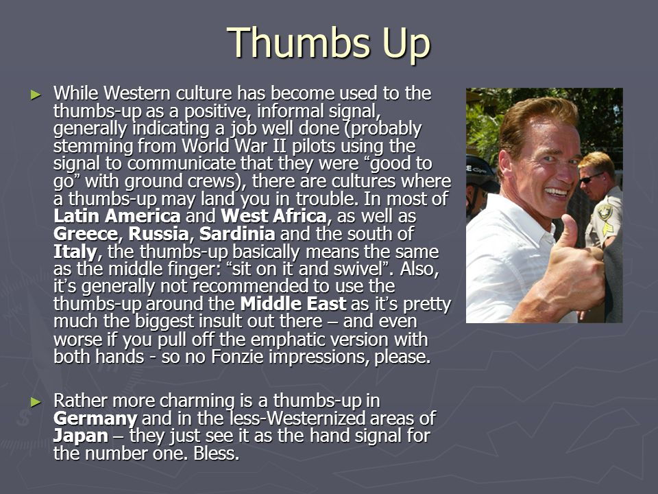 Thumbs Up ► While Western culture has become used to the thumbs-up as a positive, informal signal, generally indicating a job well done (probably stem