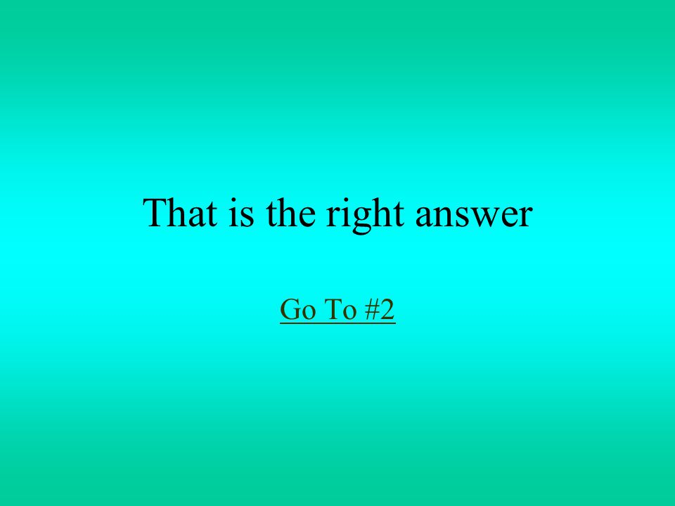That is the right answer Go To #2