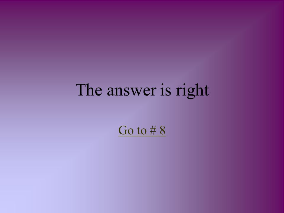 The answer is right Go to # 8