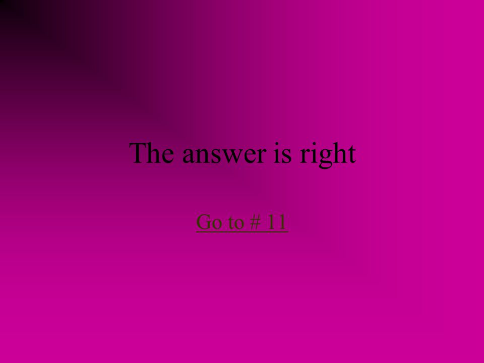 The answer is right Go to # 11