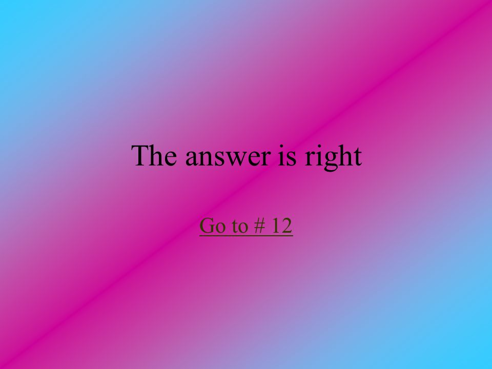 The answer is right Go to # 12