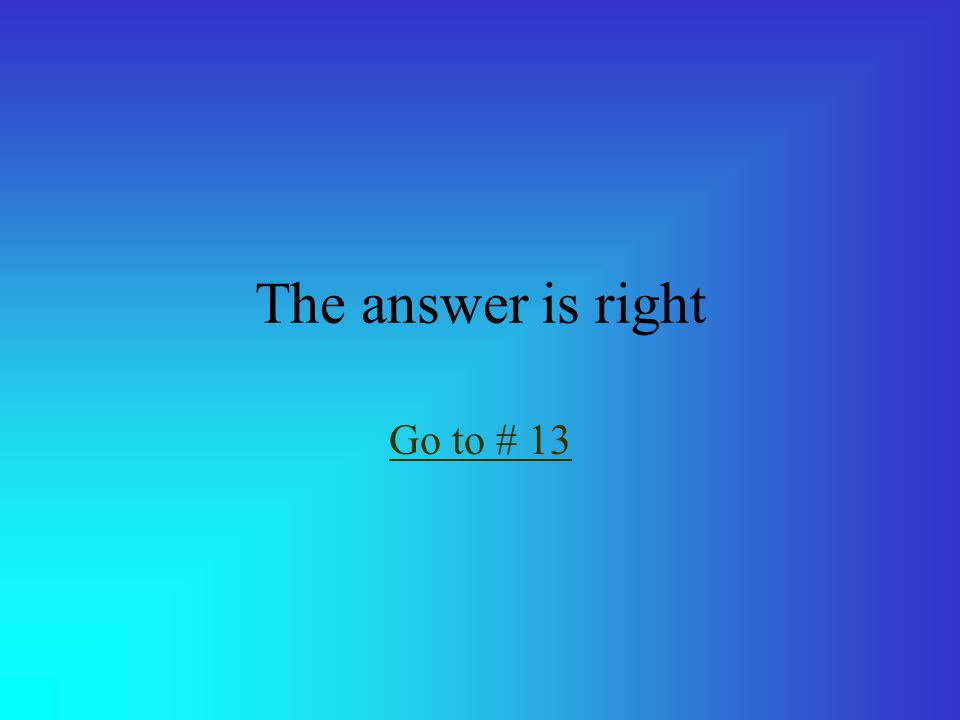 The answer is right Go to # 13