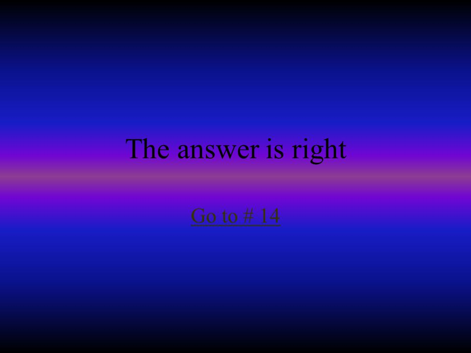 The answer is right Go to # 14