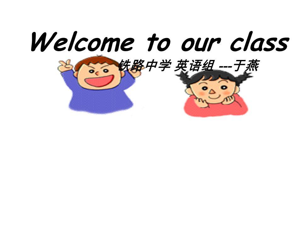 铁路中学 英语组 --- 于燕 Welcome to our class