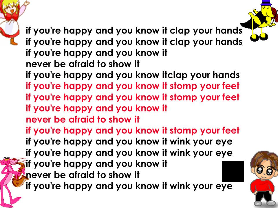 if you re happy and you know it clap your hands if you re happy and you know it clap your hands if you re happy and you know it never be afraid to show it if you re happy and you know itclap your hands if you re happy and you know it stomp your feet if you re happy and you know it stomp your feet if you re happy and you know it never be afraid to show it if you re happy and you know it stomp your feet if you re happy and you know it wink your eye if you re happy and you know it wink your eye if you re happy and you know it never be afriad to show it if you re happy and you know it wink your eye Let's sing the song!