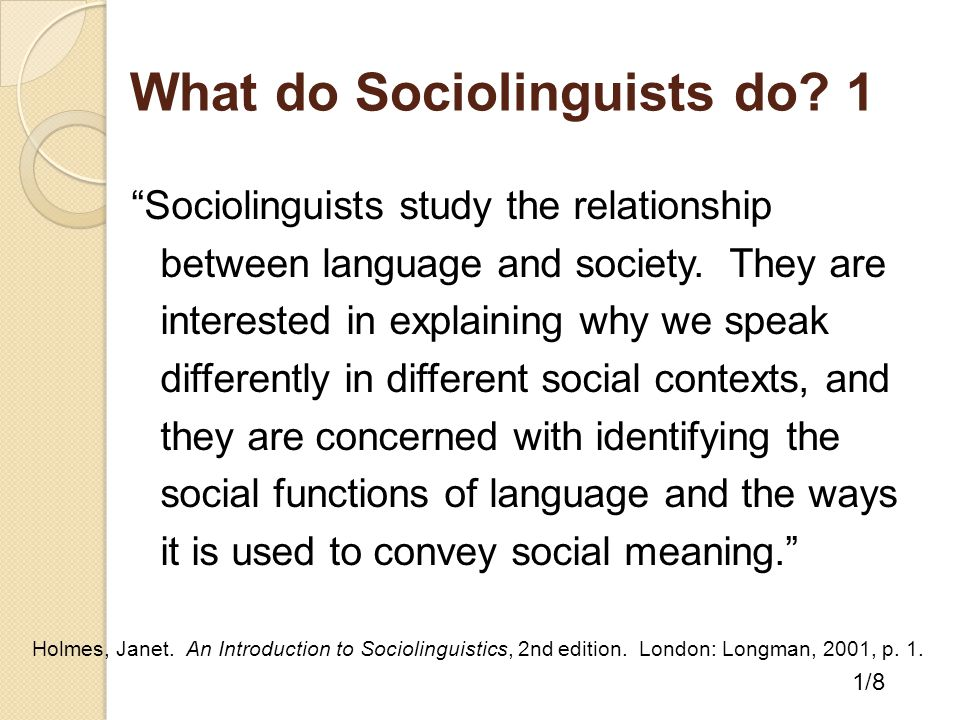"""What do Sociolinguists do? 1 """"Sociolinguists study the relationship between language and society. They are interested in explaining why we speak diffe"""