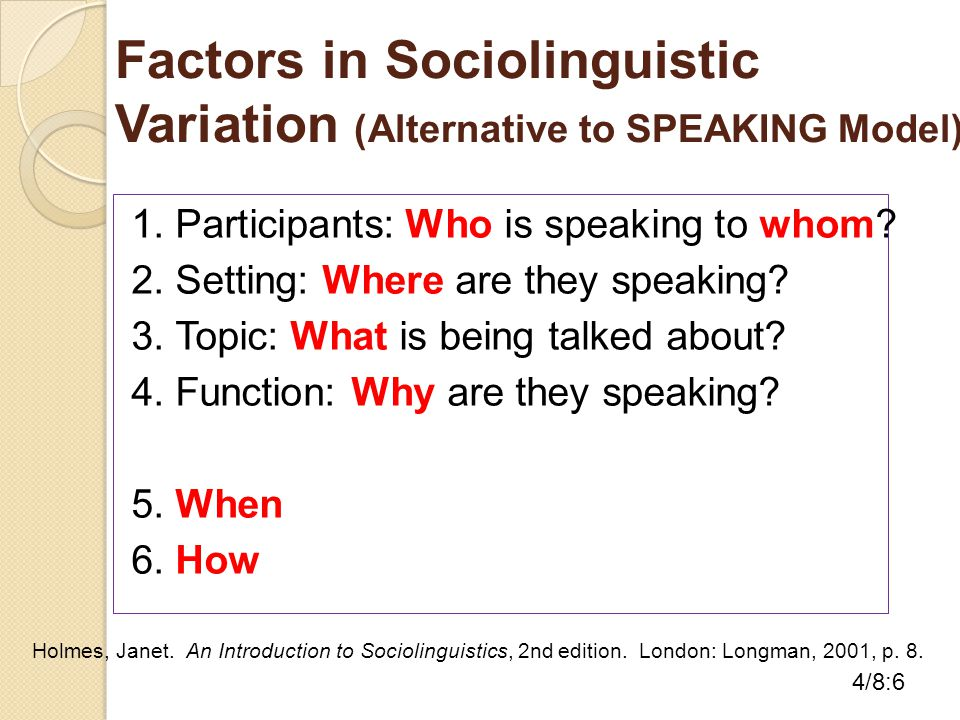 Factors in Sociolinguistic Variation (Alternative to SPEAKING Model) 1. Participants: Who is speaking to whom? 2. Setting: Where are they speaking? 3.