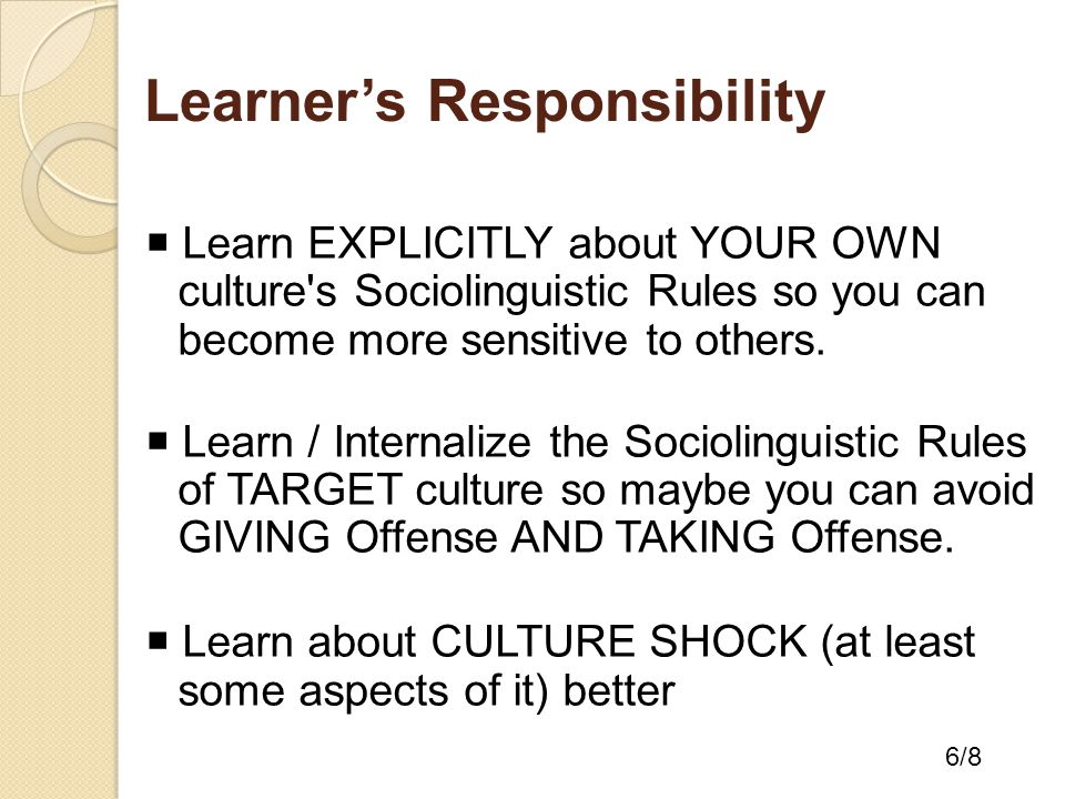 Learner's Responsibility  Learn EXPLICITLY about YOUR OWN culture s Sociolinguistic Rules so you can become more sensitive to others.