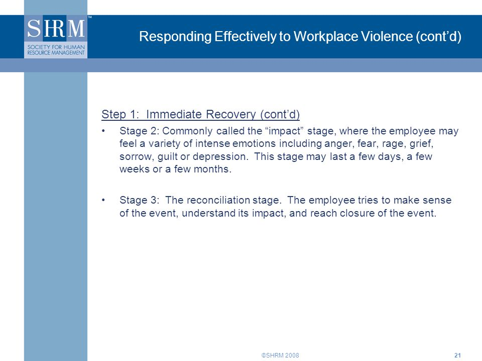"©SHRM 200821 Responding Effectively to Workplace Violence (cont'd) Step 1: Immediate Recovery (cont'd) Stage 2: Commonly called the ""impact"" stage, wh"