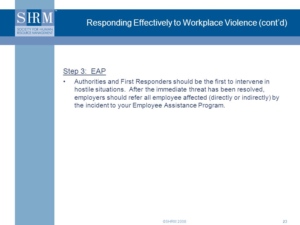 ©SHRM 200823 Responding Effectively to Workplace Violence (cont'd) Step 3: EAP Authorities and First Responders should be the first to intervene in ho