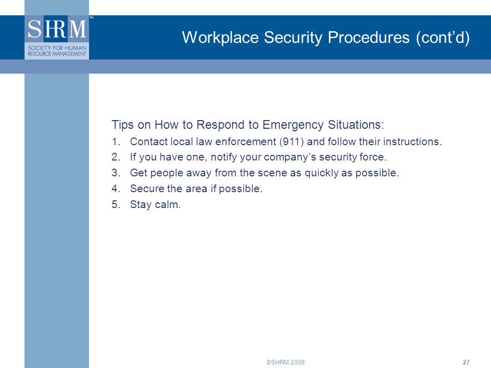 ©SHRM 200827 Workplace Security Procedures (cont'd) Tips on How to Respond to Emergency Situations: 1.Contact local law enforcement (911) and follow t