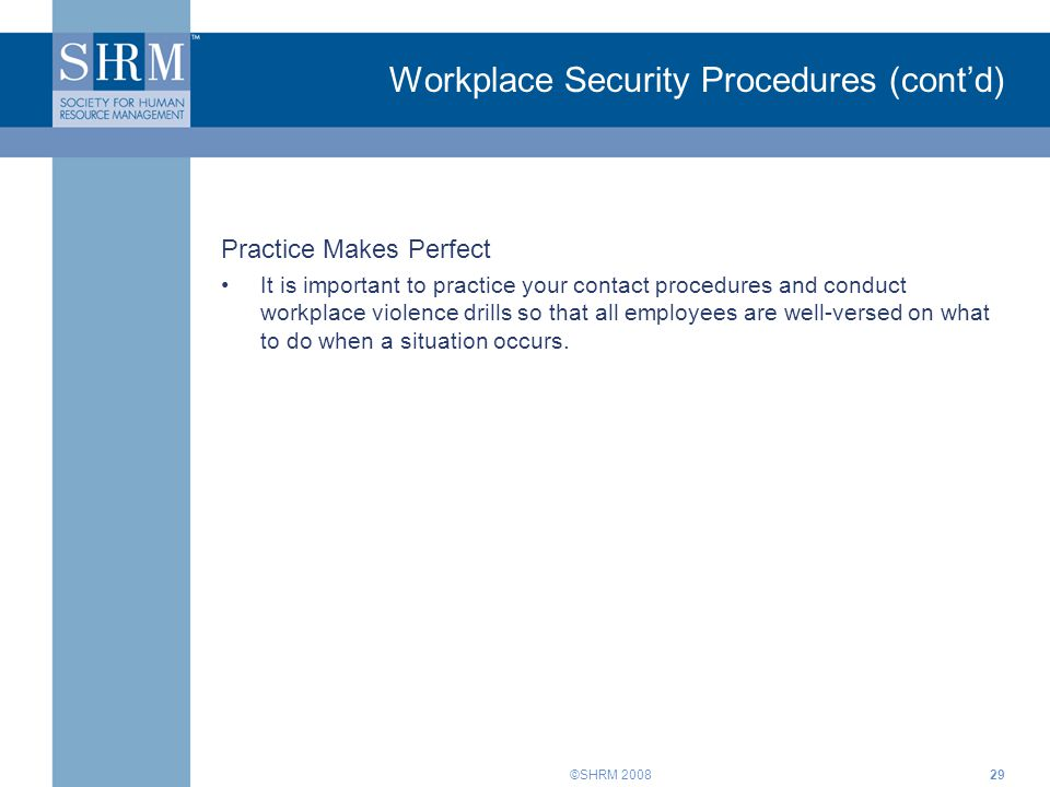 ©SHRM 200829 Workplace Security Procedures (cont'd) Practice Makes Perfect It is important to practice your contact procedures and conduct workplace v
